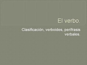 El verbo Clasificacin verboides perfrasis verbales Tiempos Simples