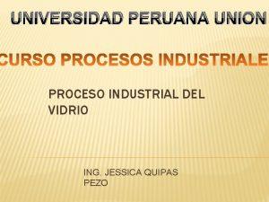 UNIVERSIDAD PERUANA UNION PROCESO INDUSTRIAL DEL VIDRIO ING