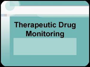 Therapeutic Drug Monitoring Therapeutic drug monitoring Involves the