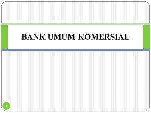 BANK UMUM KOMERSIAL 1 Bank adalah suatu badan