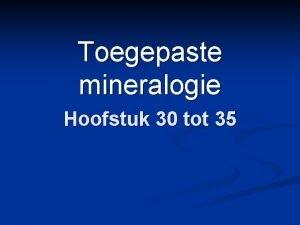 Toegepaste mineralogie Hoofstuk 30 tot 35 Inleiding tot