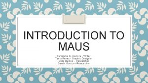INTRODUCTION TO MAUS Samantha G Herrera Writer Tania
