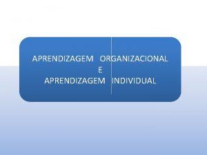 APRENDIZAGEM ORGANIZACIONAL E APRENDIZAGEM INDIVIDUAL EVOLUO DO CONHECIMENTO