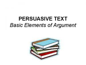 PERSUASIVE TEXT Basic Elements of Argument Central Argument