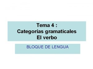 Tema 4 Categoras gramaticales El verbo BLOQUE DE