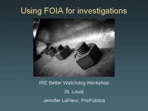 Using FOIA for investigations IRE Better Watchdog Workshop