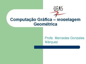 Computao Grfica Modelagem Geomtrica Profa Mercedes Gonzales Mrquez