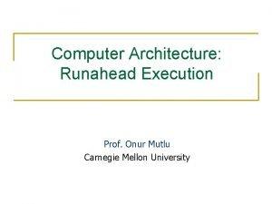 Computer Architecture Runahead Execution Prof Onur Mutlu Carnegie