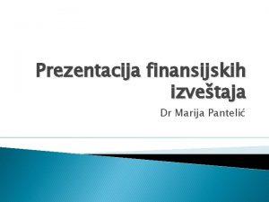 Prezentacija finansijskih izvetaja Dr Marija Panteli Prezentacija finansijskih