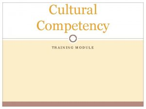 Cultural Competency TRAINING MODULE Cultural Competency Module Overview