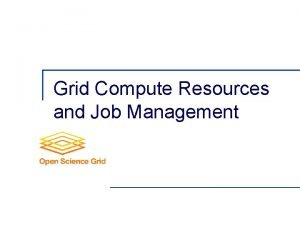 Grid Compute Resources and Job Management Local Resource