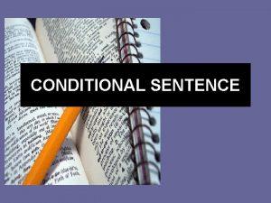 CONDITIONAL SENTENCE Conditional Sentence Conditional sentences are sentences