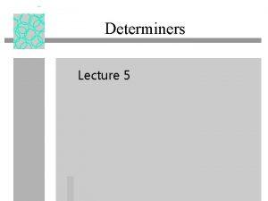 Determiners Lecture 5 Grammatical Determiners u Grammatical determiners