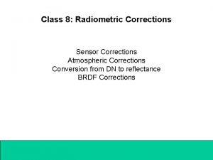 Class 8 Radiometric Corrections Sensor Corrections Atmospheric Corrections
