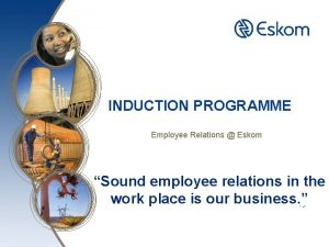 INDUCTION PROGRAMME Employee Relations Eskom Sound employee relations