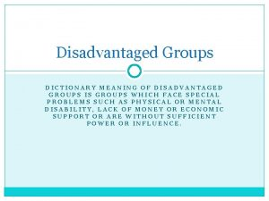 Disadvantaged Groups DICTIONARY MEANING OF DISADVANTAGED GROUPS IS