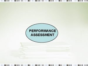 PERFORMANCE ASSESSMENT What is Performance Assessment One in