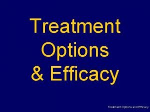 Treatment Options Efficacy Treatment Options and Efficacy Treating