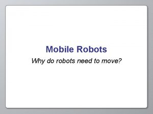 Mobile Robots Why do robots need to move