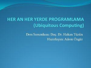 HER AN HER YERDE PROGRAMLAMA Ubiquitous Computing Ders