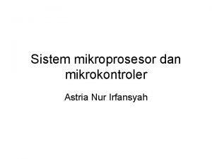 Sistem mikroprosesor dan mikrokontroler Astria Nur Irfansyah Tentang