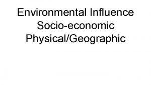 Environmental Influence Socioeconomic PhysicalGeographic What are socioeconomic influences