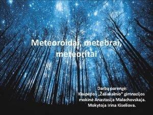 Meteoroidai meteorai meteoritai Darb pareng Klaipdos aliakalnio gimnazijos