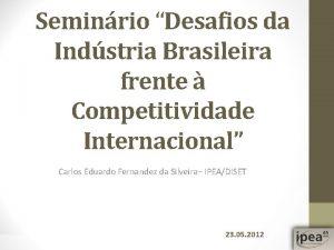Seminrio Desafios da Indstria Brasileira frente Competitividade Internacional