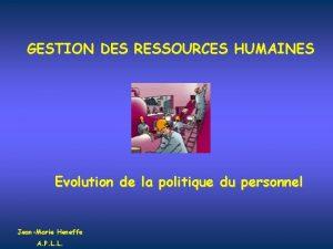 GESTION DES RESSOURCES HUMAINES Evolution de la politique