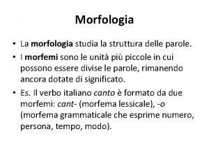 Morfologia La morfologia studia la struttura delle parole