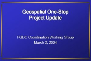 Geospatial OneStop Project Update FGDC Coordination Working Group