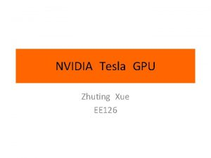 NVIDIA Tesla GPU Zhuting Xue EE 126 GPU