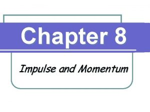Chapter 8 Impulse and Momentum Momentum and Collisions