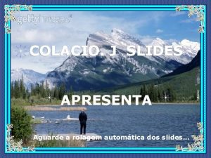 APRESENTA Aguarde a rolagem automtica dos slides Colacio