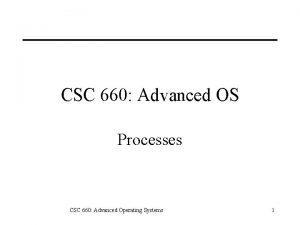 CSC 660 Advanced OS Processes CSC 660 Advanced
