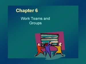 Chapter 6 Work Teams and Groups Groups and