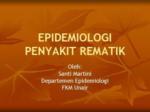 EPIDEMIOLOGI PENYAKIT REMATIK Oleh Santi Martini Departemen Epidemiologi