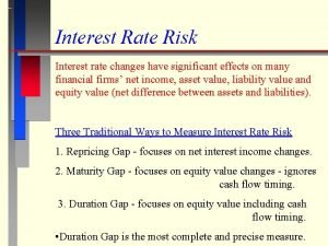 Interest Rate Risk Interest rate changes have significant