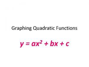 Graphing Quadratic Functions y 2 ax bx c