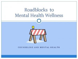 Roadblocks to Mental Health Wellness COUNSELING AND MENTAL