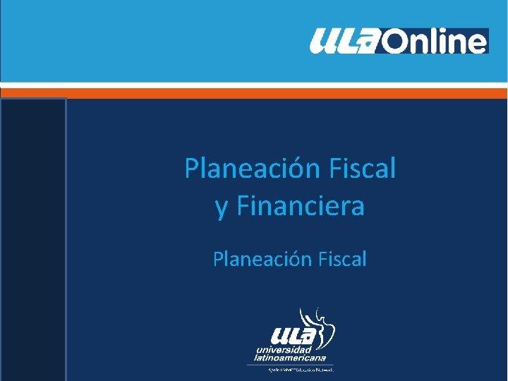 Planeacin Fiscal y Financiera Planeacin Fiscal Planeacin Fiscal