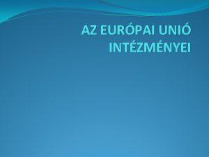AZ EURPAI UNI INTZMNYEI Az Eurpai Uni alapszerzdsei