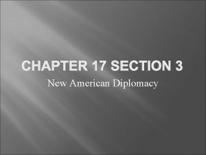 CHAPTER 17 SECTION 3 New American Diplomacy I