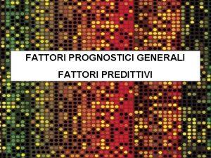 FATTORI PROGNOSTICI GENERALI FATTORI PREDITTIVI FATTORI PROGNOSTICI GENERALI