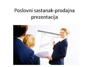 Poslovni sastanakprodajna prezentacija Prezentiranje Prezentacija je usmena razmjena