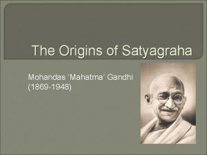 The Origins of Satyagraha Mohandas Mahatma Gandhi 1869