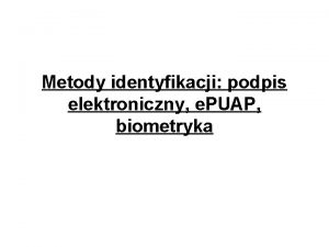 Metody identyfikacji podpis elektroniczny e PUAP biometryka Jakie