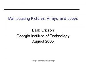 Manipulating Pictures Arrays and Loops Barb Ericson Georgia
