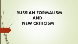 RUSSIAN FORMALISM AND NEW CRITICISM RUSSIAN FORMALISM Russian