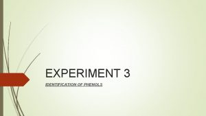EXPERIMENT 3 IDENTIFICATION OF PHENOLS Phenols are organic